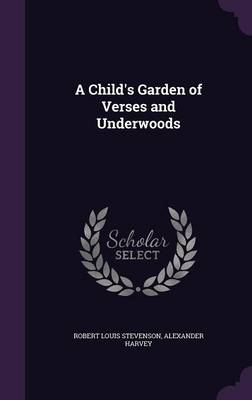 A Child's Garden of Verses and Underwoods by Robert Louis Stevenson, Alexander Harvey