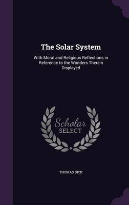 The Solar System With Moral and Religious Reflections in Reference to the Wonders Therein Displayed by Thomas (Novartis Institute for Tropical Diseases, Singapore Novartis Institute for Tropical Diseases Novartis Institute f Dick