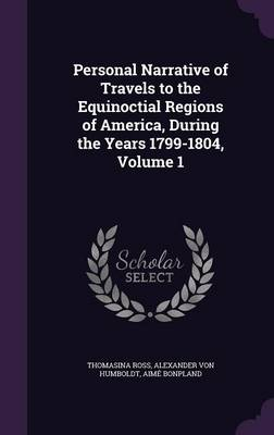 Personal Narrative of Travels to the Equinoctial Regions of America, During the Years 1799-1804, Volume 1 by Thomasina Ross, Alexander Von Humboldt, Aime Bonpland