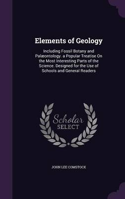 Elements of Geology Including Fossil Botany and Palaeontology. a Popular Treatise on the Most Interesting Parts of the Science. Designed for the Use of Schools and General Readers by John Lee Comstock