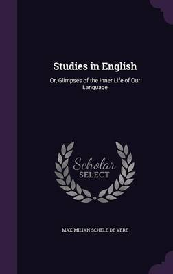 Studies in English Or, Glimpses of the Inner Life of Our Language by Maximilian Schele De Vere