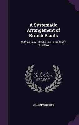 A Systematic Arrangement of British Plants With an Easy Introduction to the Study of Botany by William Withering