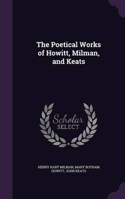 The Poetical Works of Howitt, Milman, and Keats by Henry Hart Milman, Mary Botham Howitt, John Keats