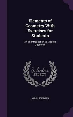 Elements of Geometry with Exercises for Students An an Introduction to Modern Geometry by Aaron Schuyler