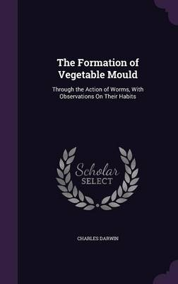 The Formation of Vegetable Mould Through the Action of Worms, with Observations on Their Habits by Professor Charles (University of Sussex) Darwin