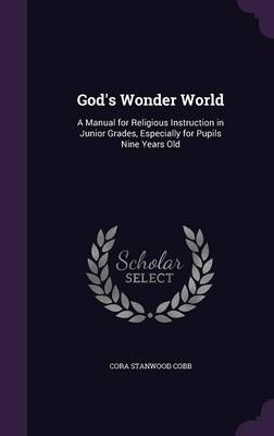 God's Wonder World A Manual for Religious Instruction in Junior Grades, Especially for Pupils Nine Years Old by Cora Stanwood Cobb