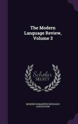 The Modern Language Review, Volume 3 by Modern Humanities Research Association