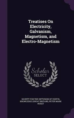 Treatises on Electricity, Galvanism, Magnetism, and Electro-Magnetism by Peter Mark Roget, Society for the Diffusion of Useful Know
