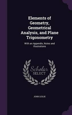 Elements of Geometry, Geometrical Analysis, and Plane Trigonometry With an Appendix, Notes and Illustrations by University Professor Emeritus at the University of Guelph Ontario and Fellow John, Sir (University of Guelph University Leslie