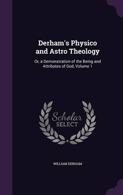 Derham's Physico and Astro Theology Or, a Demonstration of the Being and Attributes of God, Volume 1 by William Derham