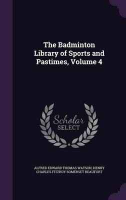 The Badminton Library of Sports and Pastimes, Volume 4 by Alfred Edward Thomas Watson, Henry Charles Fitzroy Somerset Beaufort