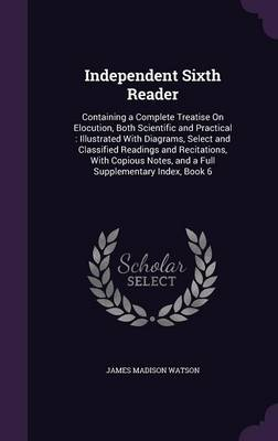 Independent Sixth Reader Containing a Complete Treatise on Elocution, Both Scientific and Practical: Illustrated with Diagrams, Select and Classified Readings and Recitations, with Copious Notes, and  by James Madison Watson