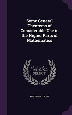 Some General Theorems of Considerable Use in the Higher Parts of Mathematics by Matthew Stewart