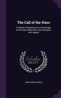The Call of the Stars A Popular Introduction to a Knowledge of the Starry Skies with Their Romance and Legend by John Robert Kippax