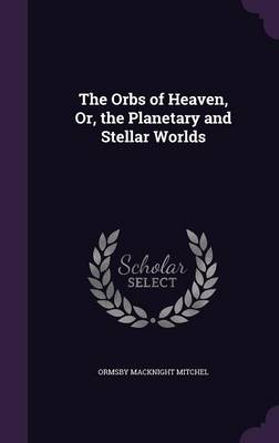 The Orbs of Heaven, Or, the Planetary and Stellar Worlds by Ormsby Macknight Mitchel
