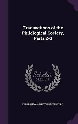 Transactions of the Philological Society, Parts 2-3 by Philological Society (Great Britain)