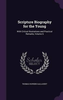Scripture Biography for the Young With Critical Illustrations and Practical Remarks, Volume 6 by Thomas Hopkins Gallaudet