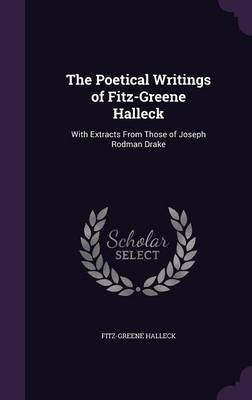 The Poetical Writings of Fitz-Greene Halleck With Extracts from Those of Joseph Rodman Drake by Fitz-Greene Halleck
