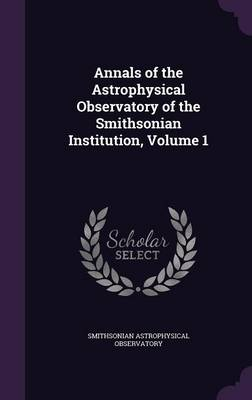 Annals of the Astrophysical Observatory of the Smithsonian Institution, Volume 1 by Smithsonian Astrophysical Observatory
