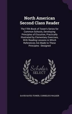 North American Second Class Reader The Fifth Book of Tower's Series for Common Schools, Developing Principles of Elocution, Practically Illustrated by Elementary Exercises, with Reading Lessons in Whi by David Bates Tower, Cornelius Walker