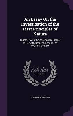 An Essay on the Investigation of the First Principles of Nature Together with the Application Thereof to Solve the Phaenomena of the Physical System by Felix O'Gallagher