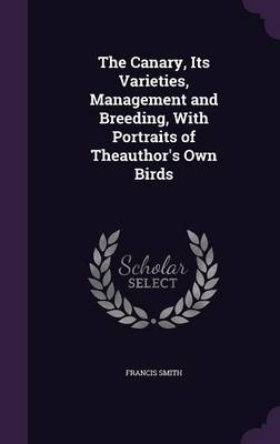 The Canary, Its Varieties, Management and Breeding, with Portraits of Theauthor's Own Birds by Francis Smith