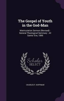 The Gospel of Youth in the God-Man Matriculation Sermon (Revised): General Theological Seminary: All Saints' Eve, 1895 by Charles F Hoffman