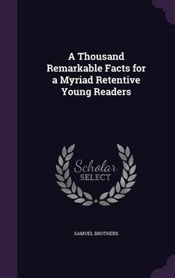 A Thousand Remarkable Facts for a Myriad Retentive Young Readers by Samuel Brothers