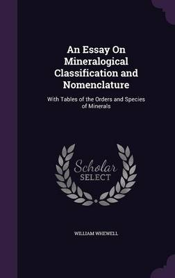 An Essay on Mineralogical Classification and Nomenclature With Tables of the Orders and Species of Minerals by William Whewell