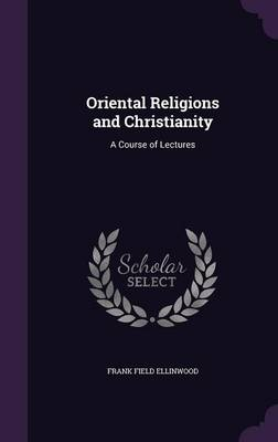 Oriental Religions and Christianity A Course of Lectures by Frank Field Ellinwood