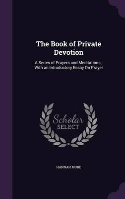 The Book of Private Devotion A Series of Prayers and Meditations; With an Introductory Essay on Prayer by Hannah More