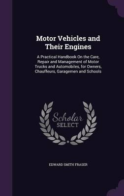 Motor Vehicles and Their Engines A Practical Handbook on the Care, Repair and Management of Motor Trucks and Automobiles, for Owners, Chauffeurs, Garagemen and Schools by Edward Smith Fraser