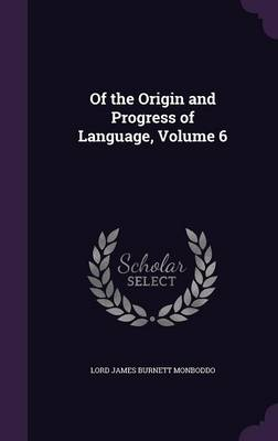 Of the Origin and Progress of Language, Volume 6 by Lord James Burnett Monboddo