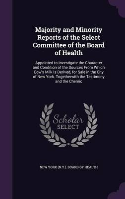 Majority and Minority Reports of the Select Committee of the Board of Health Appointed to Investigate the Character and Condition of the Sources from Which Cow's Milk Is Derived, for Sale in the City  by New York (N y ) Board of Health