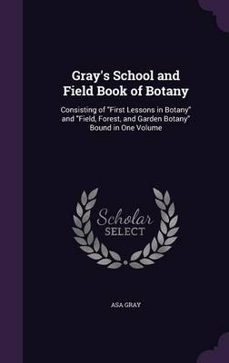 Gray's School and Field Book of Botany Consisting of First Lessons in Botany and Field, Forest, and Garden Botany Bound in One Volume by Asa Gray