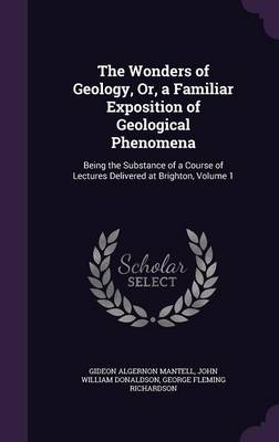 The Wonders of Geology, Or, a Familiar Exposition of Geological Phenomena Being the Substance of a Course of Lectures Delivered at Brighton, Volume 1 by Gideon Algernon Mantell, John William Donaldson, George Fleming Richardson