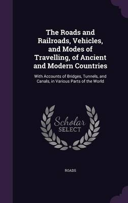 The Roads and Railroads, Vehicles, and Modes of Travelling, of Ancient and Modern Countries With Accounts of Bridges, Tunnels, and Canals, in Various Parts of the World by Roads