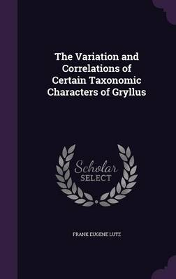The Variation and Correlations of Certain Taxonomic Characters of Gryllus by Frank Eugene Lutz