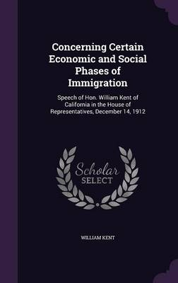 Concerning Certain Economic and Social Phases of Immigration Speech of Hon. William Kent of California in the House of Representatives, December 14, 1912 by William Kent