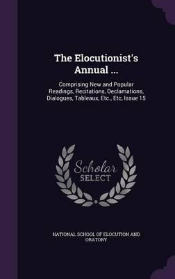 The Elocutionist's Annual ... Comprising New and Popular Readings, Recitations, Declamations, Dialogues, Tableaux, Etc., Etc, Issue 15 by National School of Elocution and Oratory