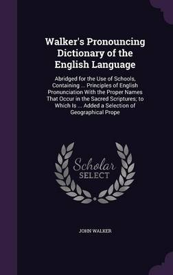 Walker's Pronouncing Dictionary of the English Language Abridged for the Use of Schools, Containing ... Principles of English Pronunciation with the Proper Names That Occur in the Sacred Scriptures; T by John (Birkbeck College, University of London) Walker