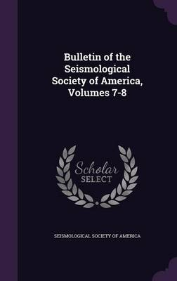Bulletin of the Seismological Society of America, Volumes 7-8 by Seismological Society of America