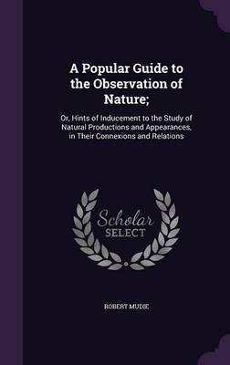 A Popular Guide to the Observation of Nature; Or, Hints of Inducement to the Study of Natural Productions and Appearances, in Their Connexions and Relations by Robert Mudie