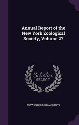 Annual Report of the New York Zoological Society, Volume 27 by New York Zoological Society