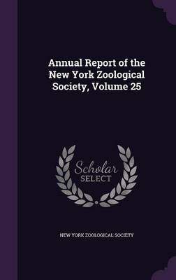 Annual Report of the New York Zoological Society, Volume 25 by New York Zoological Society