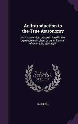 An Introduction to the True Astronomy Or, Astronomical Lectures, Read in the Astronomical School of the University of Oxford. by John Keill, by John Keill