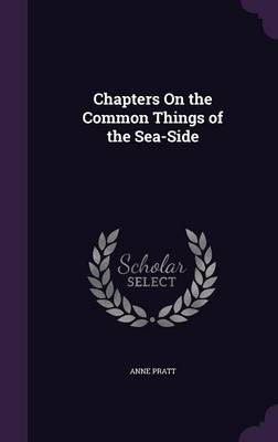Chapters on the Common Things of the Sea-Side by Anne Pratt