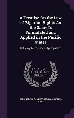 A Treatise on the Law of Riparian Rights as the Same Is Formulated and Applied in the Pacific States Including the Doctrine of Appropriation by John Norton Pomeroy, Henry Campbell Black