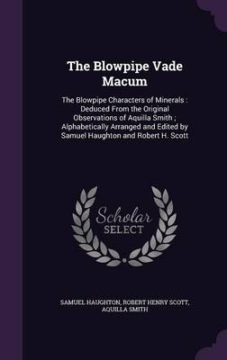 The Blowpipe Vade Macum The Blowpipe Characters of Minerals: Deduced from the Original Observations of Aquilla Smith; Alphabetically Arranged and Edited by Samuel Haughton and Robert H. Scott by Samuel Haughton, Robert Henry Scott, Aquilla Smith