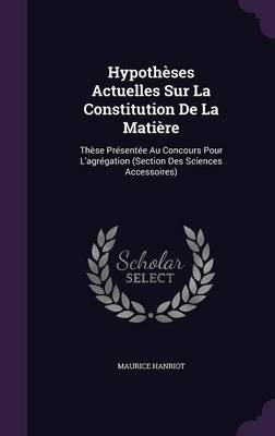 Hypotheses Actuelles Sur La Constitution de La Matiere These Presentee Au Concours Pour L'Agregation (Section Des Sciences Accessoires) by Maurice Hanriot